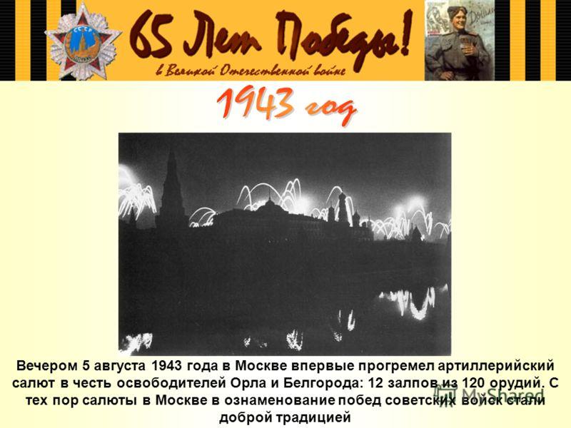Вечером 5 августа 1943 года в Москве впервые прогремел артиллерийский салют в честь освободителей Орла и Белгорода: 12 залпов из 120 орудий. С тех пор салюты в Москве в ознаменование побед советских войск стали доброй традицией
