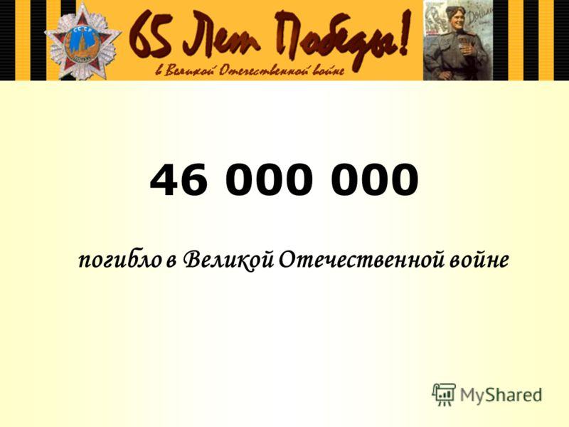 46 000 000 погибло в Великой Отечественной войне