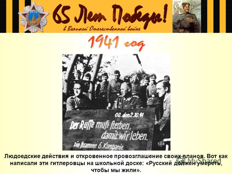 Людоедские действия и откровенное провозглашение своих планов. Вот как написали эти гитлеровцы на школьной доске: «Русский должен умереть, чтобы мы жили».