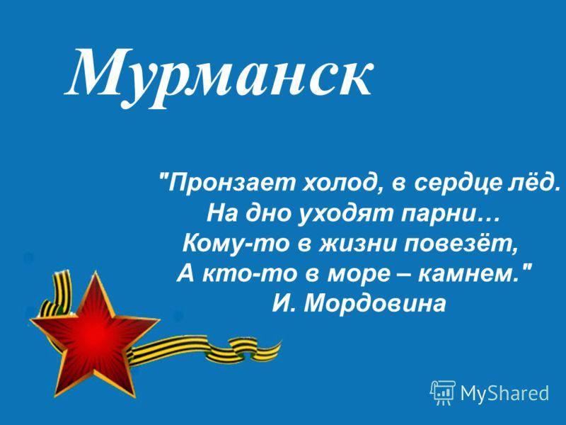 Мурманск Пронзает холод, в сердце лёд. На дно уходят парни… Кому-то в жизни повезёт, А кто-то в море – камнем. И. Мордовина