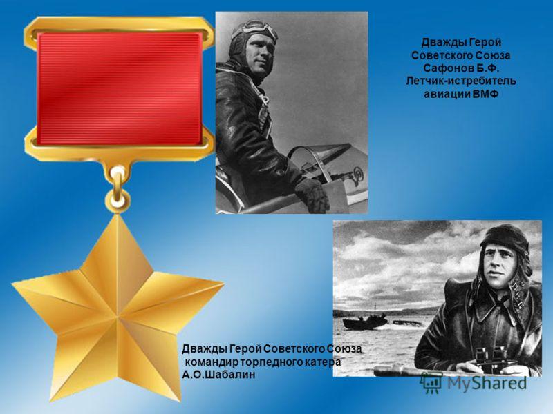 Дважды Герой Советского Союза командир торпедного катера А.О.Шабалин Дважды Герой Советского Союза Сафонов Б.Ф. Летчик-истребитель авиации ВМФ