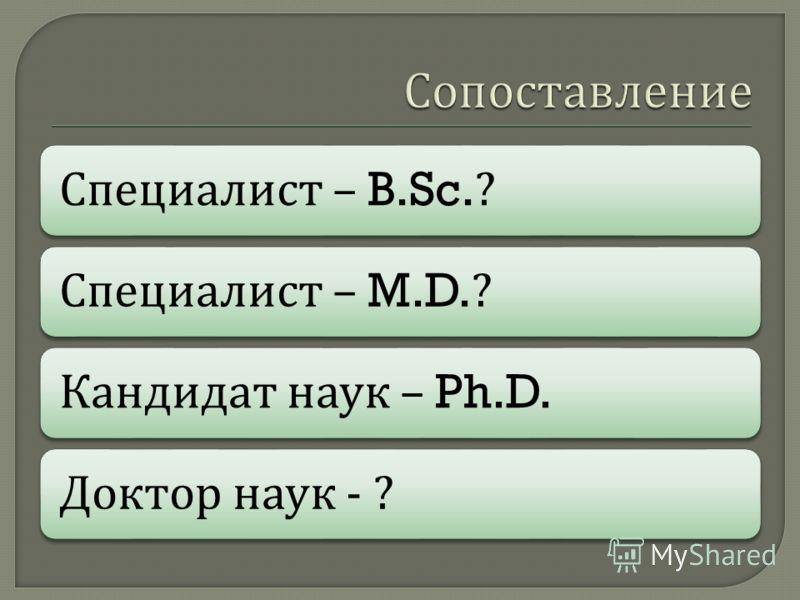 Специалист – B.Sc.? Специалист – M.D.? Кандидат наук – Ph.D. Доктор наук - ?