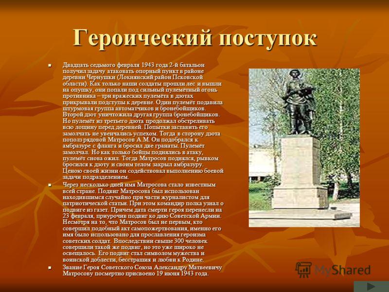 Героический поступок Двадцать седьмого февраля 1943 года 2-й батальон получил задачу атаковать опорный пункт в районе деревни Чернушки (Локнянский район Псковской области). Как только наши солдаты прошли лес и вышли на опушку, они попали под сильный