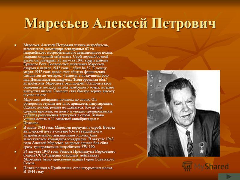 Маресьев Алексей Петрович Маресьев Алексей Петрович летчик-истребитель, заместитель командира эскадрильи 63-го гвардейского истребительного авиационного полка, гвардии старший лейтенант. Свой первый боевой вылет он совершил 23 августа 1941 года в рай
