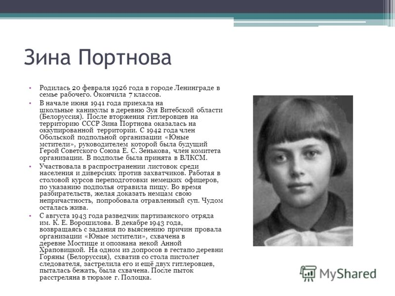 Зина Портнова Родилась 20 февраля 1926 года в городе Ленинграде в семье рабочего. Окончила 7 классов. В начале июня 1941 года приехала на школьные каникулы в деревню Зуя Витебской области (Белоруссия). После вторжения гитлеровцев на территорию СССР З