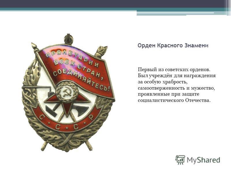 Орден Красного Знамени Первый из советских орденов. Был учреждён для награждения за особую храбрость, самоотверженность и мужество, проявленные при защите социалистического Отечества.