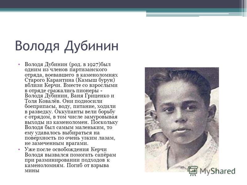 Володя Дубинин Володя Дубинин (род. в 1927)был одним из членов партизанского отряда, воевавшего в каменоломнях Старого Карантина (Камыш бурун) вблизи Керчи. Вместе со взрослыми в отряде сражались пионеры - Володя Дубинин, Ваня Гриценко и Толя Ковалёв