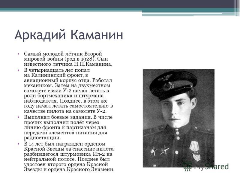 Аркадий Каманин Самый молодой лётчик Второй мировой войны (род.в 1928). Сын известного летчика Н.П.Каманина. В четырнадцать лет попал на Калининский ф