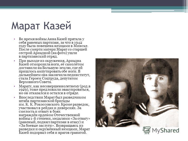 Марат Казей Во время войны Анна Казей прятала у себя раненых партизан, за что в 1942 году была повешена немцами в Минске. После смерти матери Марат со старшей сестрой Ариадной (на фото) ушли в партизанский отряд. При выходе из окружения, Ариадна Казе