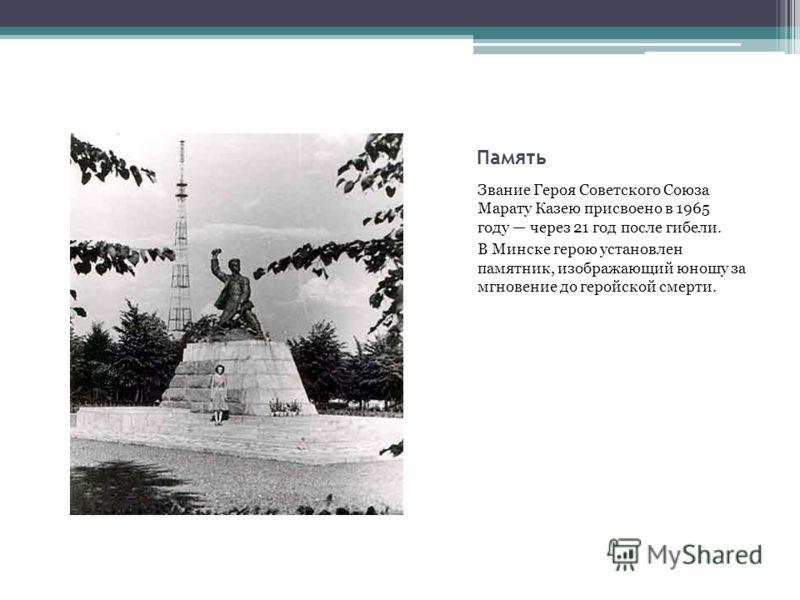 Память Звание Героя Советского Союза Марату Казею присвоено в 1965 году через 21 год после гибели. В Минске герою установлен памятник, изображающий юн