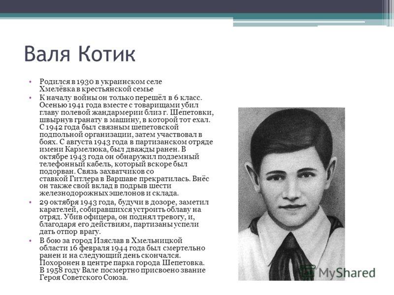 Валя Котик Родился в 1930 в украинском селе Хмелёвка в крестьянской семье К началу войны он только перешёл в 6 класс. Осенью 1941 года вместе с товарищами убил главу полевой жандармерии близ г. Шепетовки, швырнув гранату в машину, в которой тот ехал.