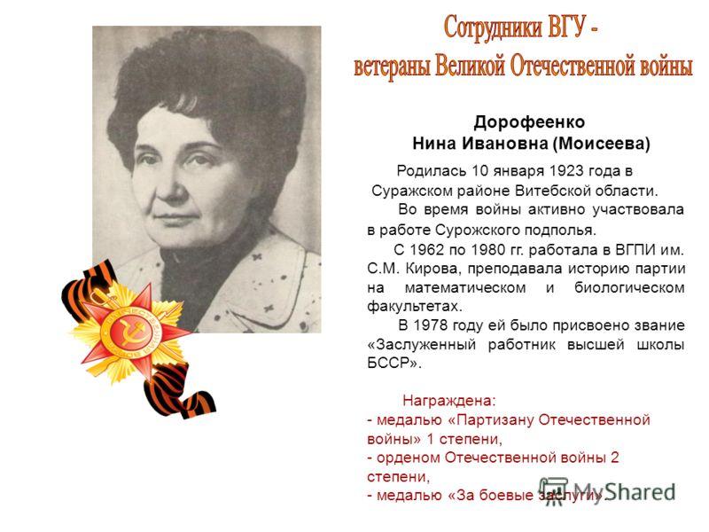 Дорофеенко Нина Ивановна (Моисеева) Родилась 10 января 1923 года в Суражском районе Витебской области. Во время войны активно участвовала в работе Сурожского подполья. С 1962 по 1980 гг. работала в ВГПИ им. С.М. Кирова, преподавала историю партии на