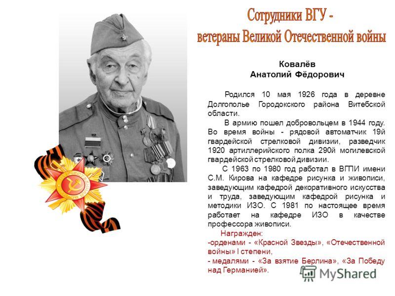 Ковалёв Анатолий Фёдорович Родился 10 мая 1926 года в деревне Долгополье Городокского района Витебской области. В армию пошел добровольцем в 1944 году. Во время войны - рядовой автоматчик 19й гвардейской стрелковой дивизии, разведчик 1920 артиллерийс