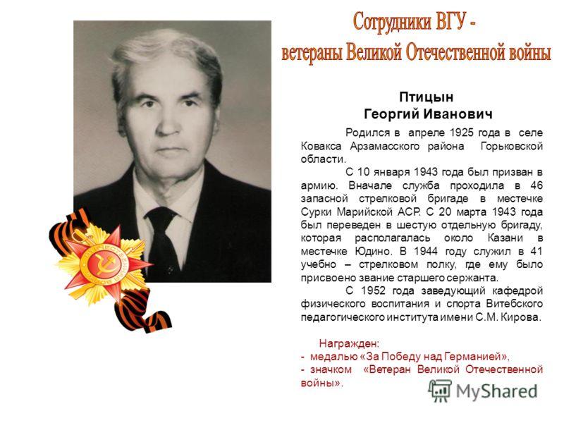 Птицын Георгий Иванович Родился в апреле 1925 года в селе Ковакса Арзамасского района Горьковской области. С 10 января 1943 года был призван в армию. Вначале служба проходила в 46 запасной стрелковой бригаде в местечке Сурки Марийской АСР. С 20 марта
