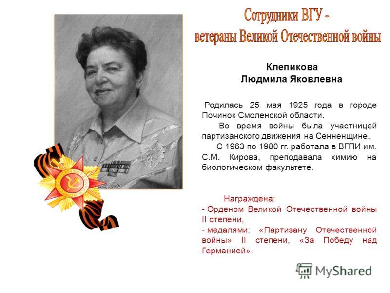 Клепикова Людмила Яковлевна Родилась 25 мая 1925 года в городе Починок Смоленской области. Во время войны была участницей партизанского движения на Сенненщине. С 1963 по 1980 гг. работала в ВГПИ им. С.М. Кирова, преподавала химию на биологическом фак