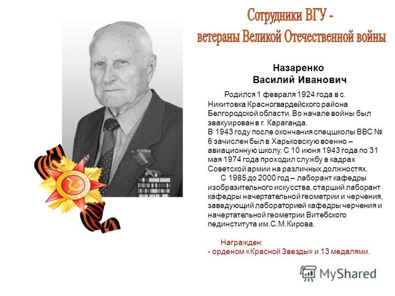 Назаренко Василий Иванович Родился 1 февраля 1924 года в с. Никитовка Красногвардейского района Белгородской области. Во начале войны был эвакуирован в г. Караганда. В 1943 году после окончания спецшколы ВВС 6 зачислен был в Харьковскую военно – авиа