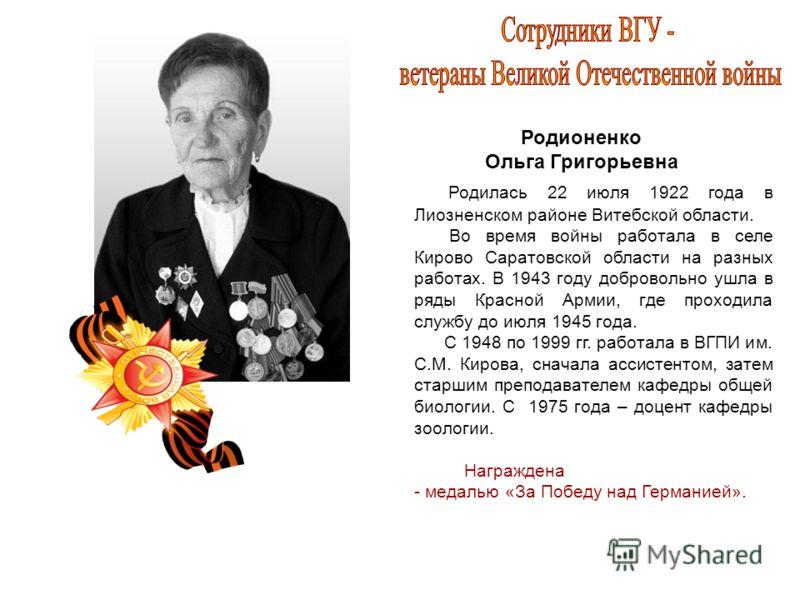 Родионенко Ольга Григорьевна Родилась 22 июля 1922 года в Лиозненском районе Витебской области. Во время войны работала в селе Кирово Саратовской области на разных работах. В 1943 году добровольно ушла в ряды Красной Армии, где проходила службу до ию