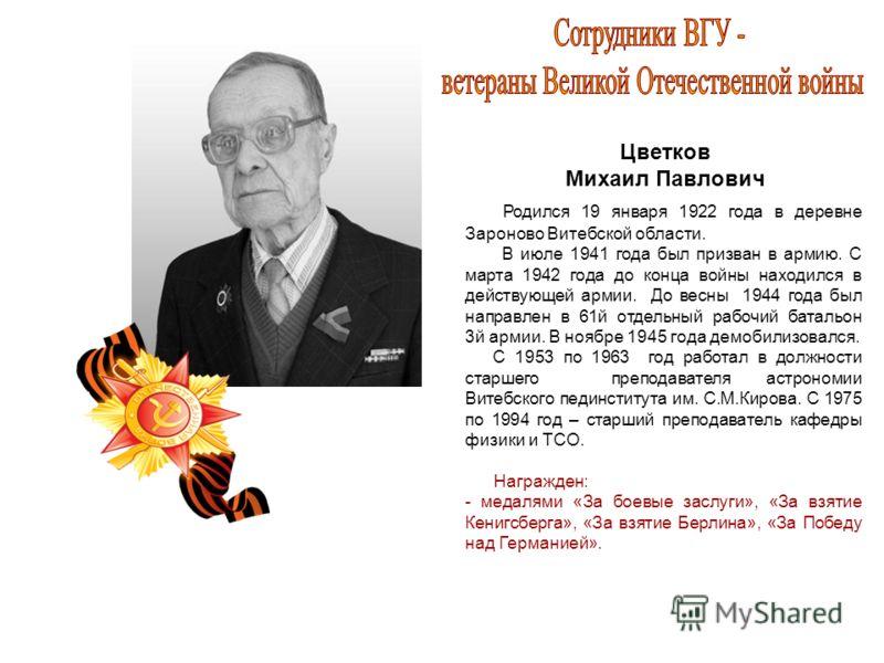 Цветков Михаил Павлович Родился 19 января 1922 года в деревне Зароново Витебской области. В июле 1941 года был призван в армию. С марта 1942 года до конца войны находился в действующей армии. До весны 1944 года был направлен в 61й отдельный рабочий б