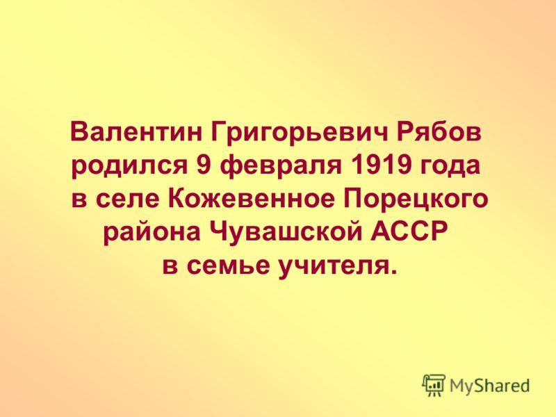 Валентин Григорьевич Рябов родился 9 февраля 1919 года в селе Кожевенное Порецкого района Чувашской АССР в семье учителя.