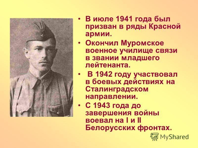 В июле 1941 года был призван в ряды Красной армии. Окончил Муромское военное училище связи в звании младшего лейтенанта. В 1942 году участвовал в боевых действиях на Сталинградском направлении. С 1943 года до завершения войны воевал на I и II Белорус