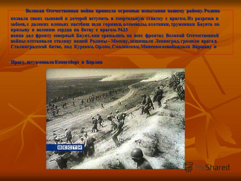 Великая Отечественная война принесла огромные испытания нашему району. Родина позвала своих сыновей и дочерей вступить в смертельную схватку с врагом. Из разрезов и забоев, с далеких оленьих пастбищ шли горняки, оленеводы, охотники, труженики Баунта