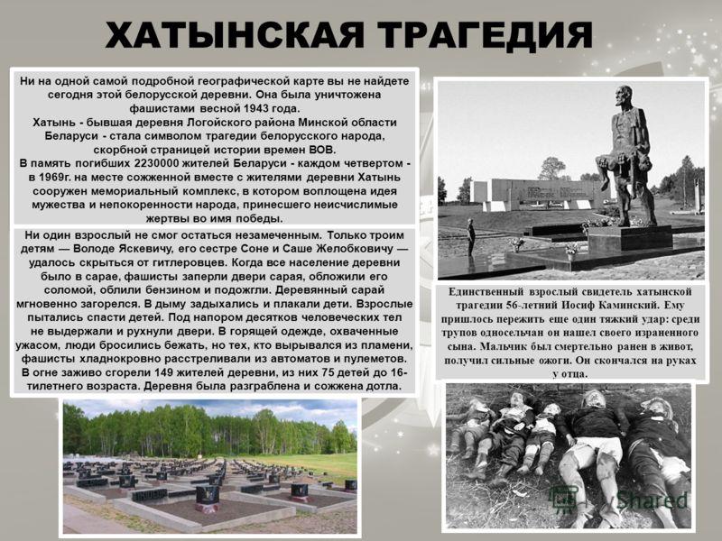 ХАТЫНСКАЯ ТРАГЕДИЯ Ни на одной самой подробной географической карте вы не найдете сегодня этой белорусской деревни. Она была уничтожена фашистами весной 1943 года. Хатынь - бывшая деревня Логойского района Минской области Беларуси - стала символом тр
