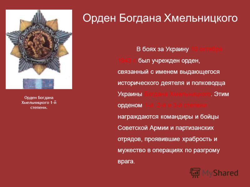 В боях за Украину 10 октября 1943 г. был учрежден орден, связанный с именем выдающегося исторического деятеля и полководца Украины Богдана Хмельницкого. Этим орденом 1-й, 2-й и 3-й степени награждаются командиры и бойцы Советской Армии и партизанских