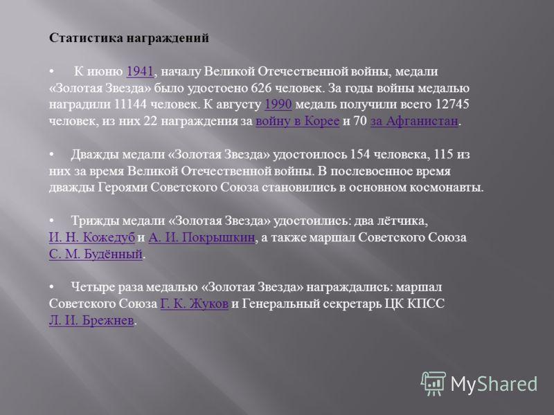 Статистика награждений К июню 1941, началу Великой Отечественной войны, медали « Золотая Звезда » было удостоено 626 человек. За годы войны медалью наградили 11144 человек. К августу 1990 медаль получили всего 12745 человек, из них 22 награждения за