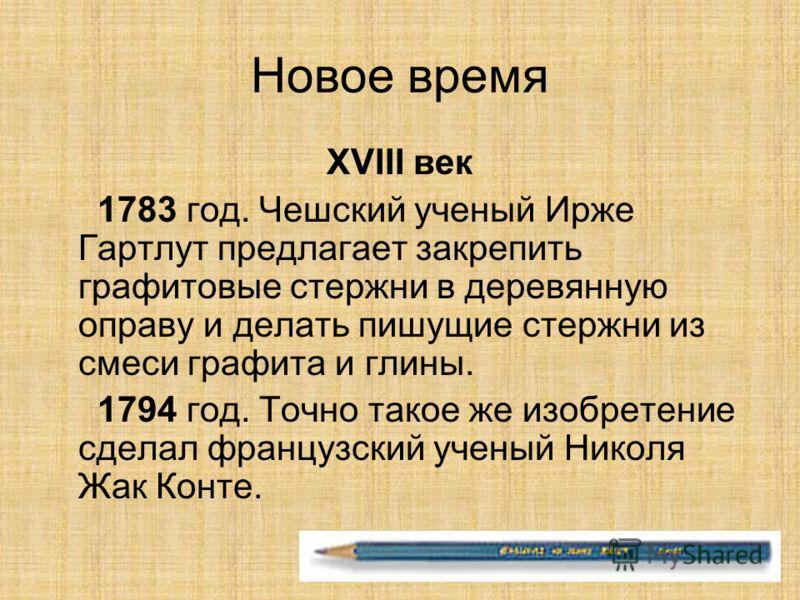 Новое время XVIII век 1783 год. Чешский ученый Ирже Гартлут предлагает закрепить графитовые стержни в деревянную оправу и делать пишущие стержни из смеси графита и глины. 1794 год. Точно такое же изобретение сделал французский ученый Николя Жак Конте