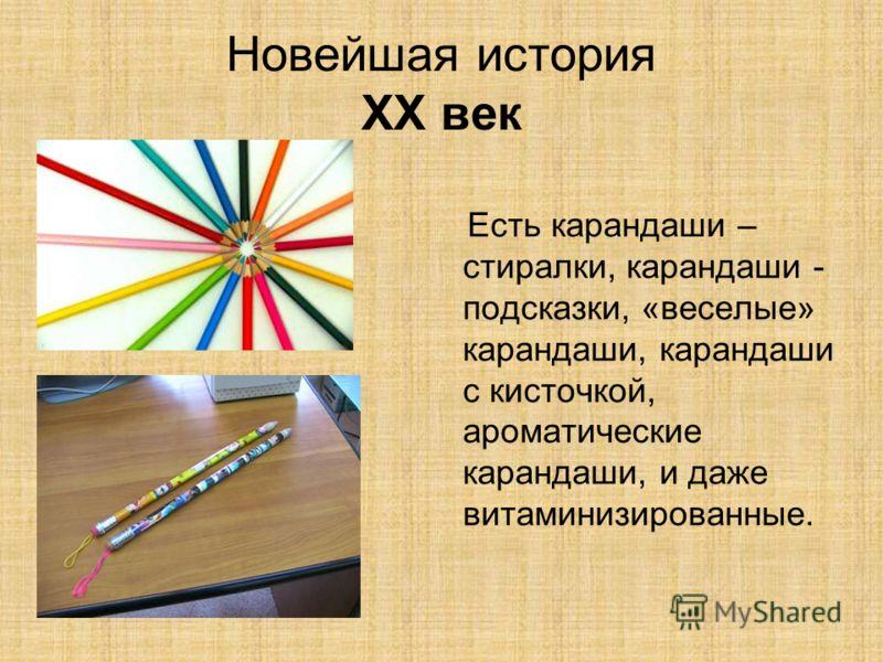 Новейшая история XX век Есть карандаши – стиралки, карандаши - подсказки, «веселые» карандаши, карандаши с кисточкой, ароматические карандаши, и даже витаминизированные.