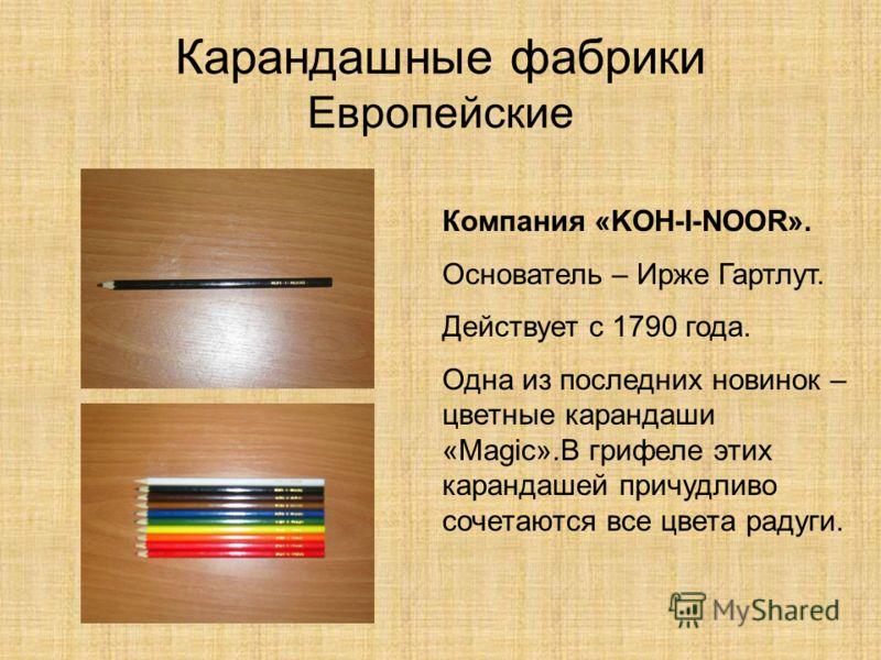 Карандашные фабрики Европейские Компания «KOH-I-NOOR». Основатель – Ирже Гартлут. Действует с 1790 года. Одна из последних новинок – цветные карандаши «Magic».В грифеле этих карандашей причудливо сочетаются все цвета радуги.