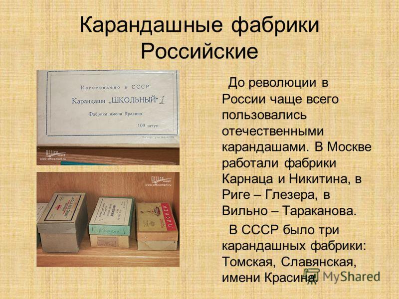 Карандашные фабрики Российские До революции в России чаще всего пользовались отечественными карандашами. В Москве работали фабрики Карнаца и Никитина, в Риге – Глезера, в Вильно – Тараканова. В СССР было три карандашных фабрики: Томская, Славянская,