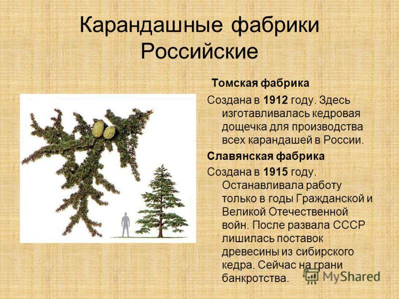 Карандашные фабрики Российские Томская фабрика Создана в 1912 году. Здесь изготавливалась кедровая дощечка для производства всех карандашей в России. Славянская фабрика Создана в 1915 году. Останавливала работу только в годы Гражданской и Великой Оте