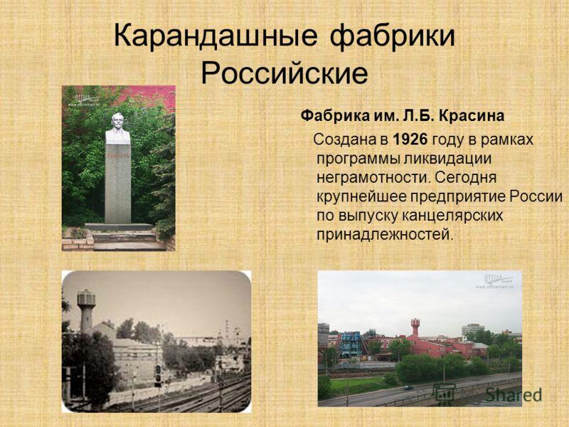 Карандашные фабрики Российские Фабрика им. Л.Б. Красина Создана в 1926 году в рамках программы ликвидации неграмотности. Сегодня крупнейшее предприятие России по выпуску канцелярских принадлежностей.
