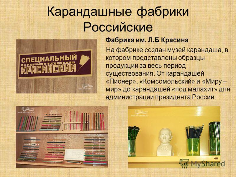 Карандашные фабрики Российские Фабрика им. Л.Б Красина На фабрике создан музей карандаша, в котором представлены образцы продукции за весь период существования. От карандашей «Пионер», «Комсомольский» и «Миру – мир» до карандашей «под малахит» для ад