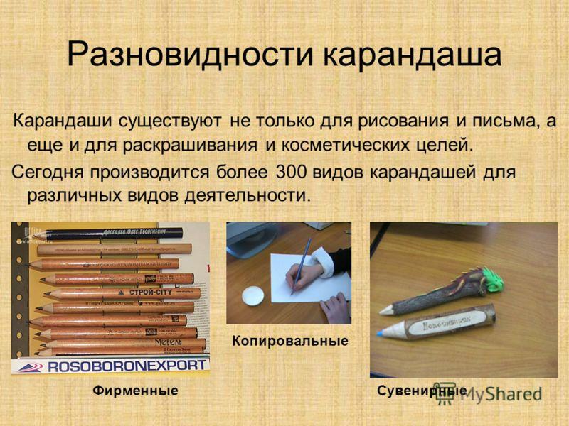 Разновидности карандаша Карандаши существуют не только для рисования и письма, а еще и для раскрашивания и косметических целей. Сегодня производится более 300 видов карандашей для различных видов деятельности. ФирменныеСувенирные Копировальные