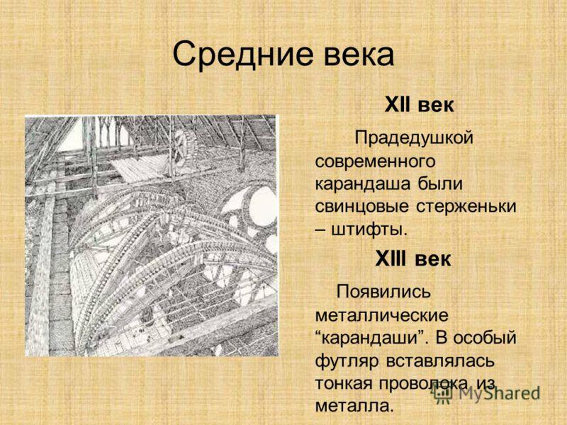 Средние века XII век Прадедушкой современного карандаша были свинцовые стерженьки – штифты. XIII век Появились металлическиекарандаши. В особый футляр вставлялась тонкая проволока из металла.