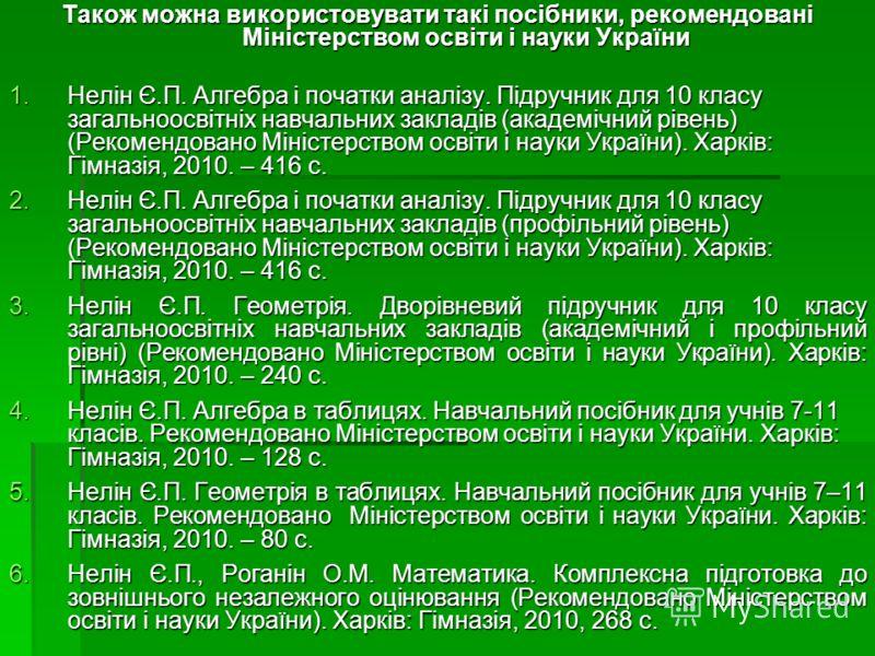 Також можна використовувати такі посібники, рекомендовані Міністерством освіти і науки України 1.Нелін Є.П. Алгебра і початки аналізу. Підручник для 10 класу загальноосвітніх навчальних закладів (академічний рівень) (Рекомендовано Міністерством освіт