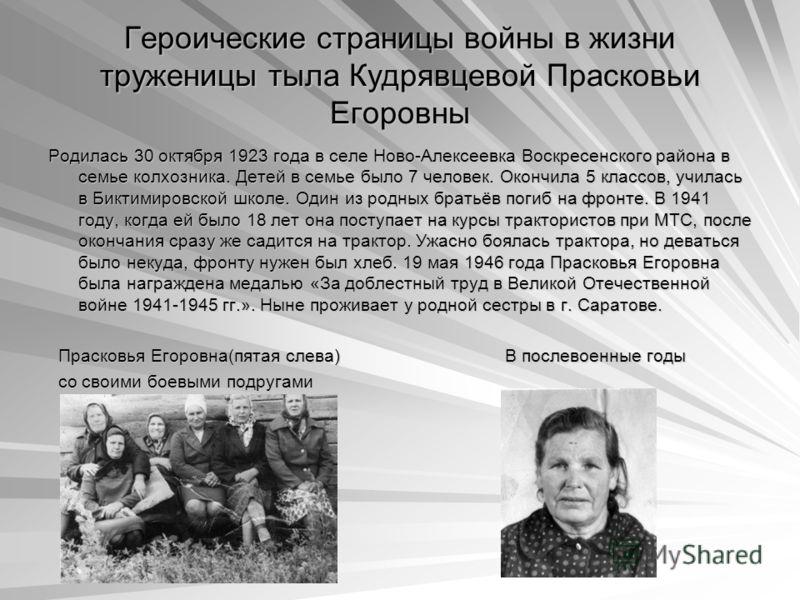 Героические страницы войны в жизни труженицы тыла Кудрявцевой Прасковьи Егоровны Родилась 30 октября 1923 года в селе Ново-Алексеевка Воскресенского района в семье колхозника. Детей в семье было 7 человек. Окончила 5 классов, училась в Биктимировской