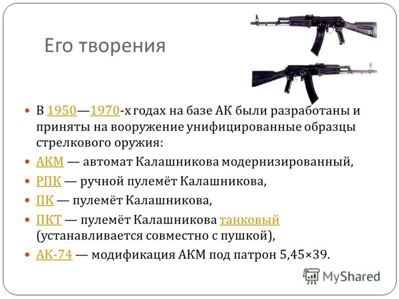 Его творения В 19501970-x годах на базе АК были разработаны и приняты на вооружение унифицированные образцы стрелкового оружия :19501970 АКМ автомат Калашникова модернизированный, АКМ РПК ручной пулемёт Калашникова, РПК ПК пулемёт Калашникова, ПК ПКТ