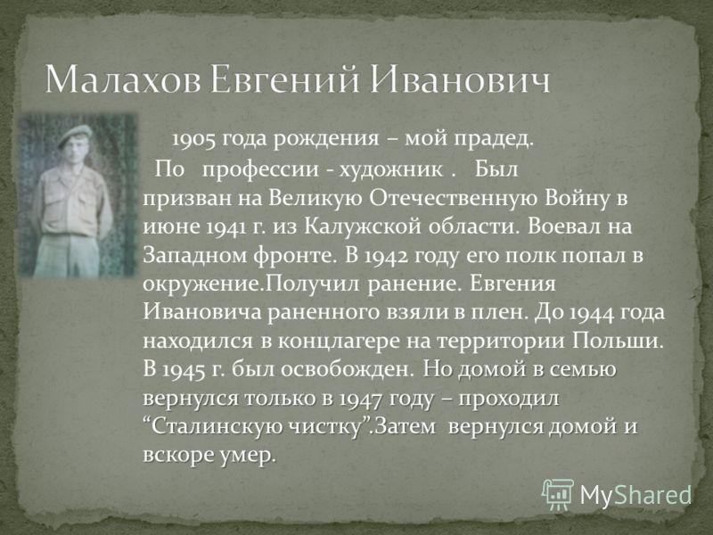 1905 года рождения – мой прадед. Но домой в семью вернулся только в 1947 году – проходилСталинскую чистку.Затем вернулся домой и вскоре умер. По профессии - художник. Был призван на Великую Отечественную Войну в июне 1941 г. из Калужской области. Вое