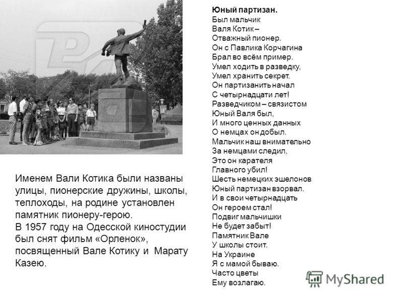 Именем Вали Котика были названы улицы, пионерские дружины, школы, теплоходы, на родине установлен памятник пионеру-герою. В 1957 году на Одесской киностудии был снят фильм «Орленок», посвященный Вале Котику и Марату Казею. Юный партизан. Был мальчик