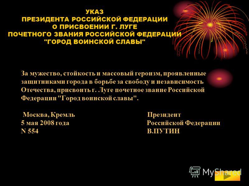 За мужество, стойкость и массовый героизм, проявленные защитниками города в борьбе за свободу и независимость Отечества, присвоить г. Луге почетное звание Российской Федерации