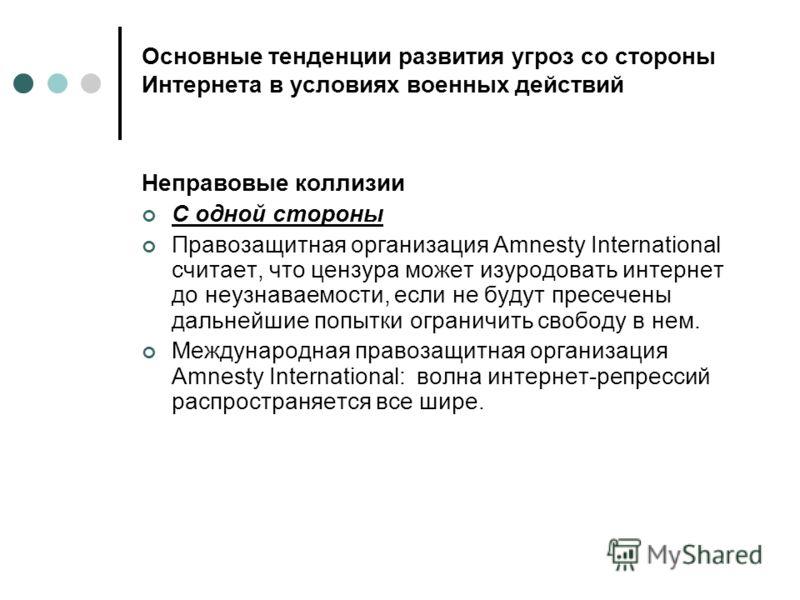 Основные тенденции развития угроз со стороны Интернета в условиях военных действий Неправовые коллизии С одной стороны Правозащитная организация Amnesty International считает, что цензура может изуродовать интернет до неузнаваемости, если не будут пр