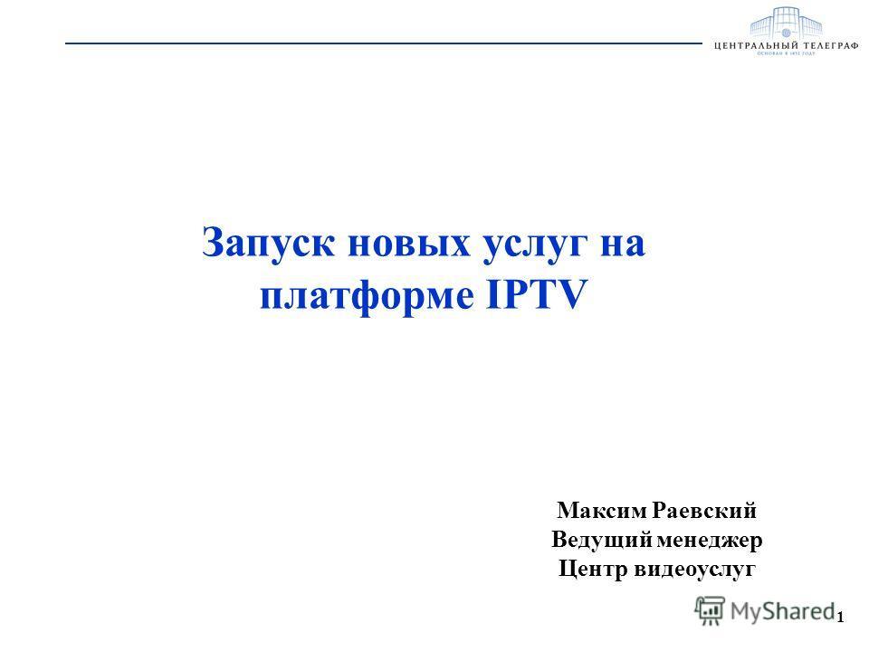 1 Запуск новых услуг на платформе IPTV Максим Раевский Ведущий менеджер Центр видеоуслуг
