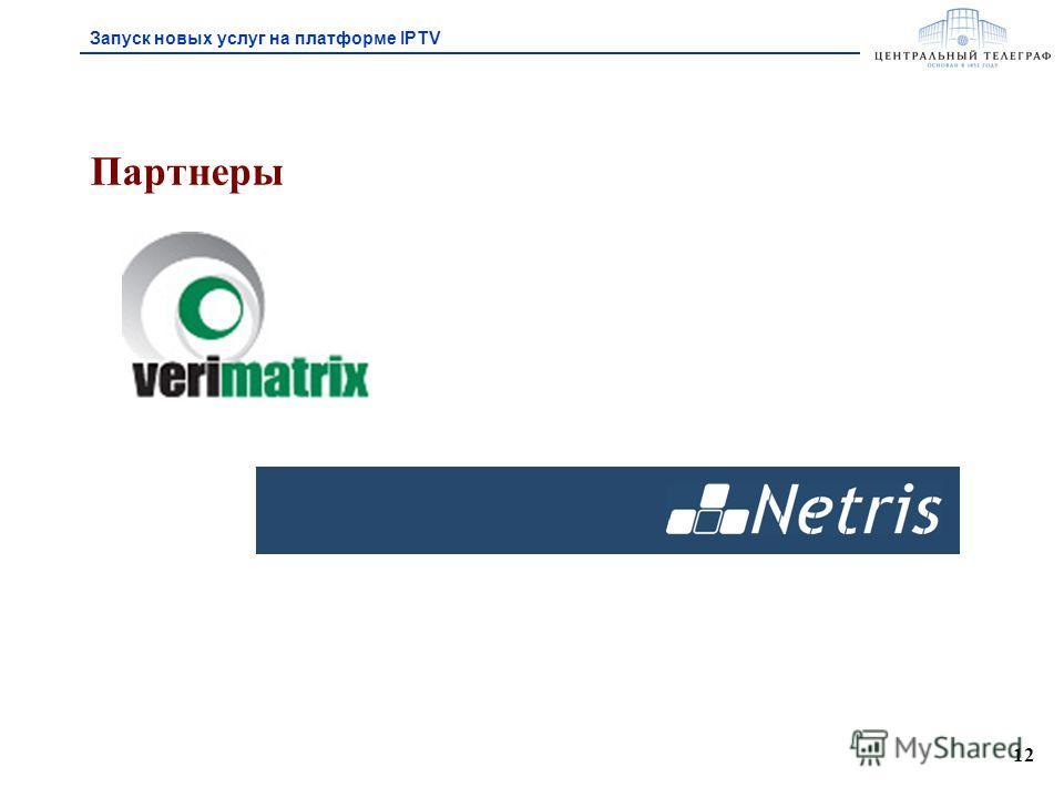 12 Партнеры Запуск новых услуг на платформе IPTV
