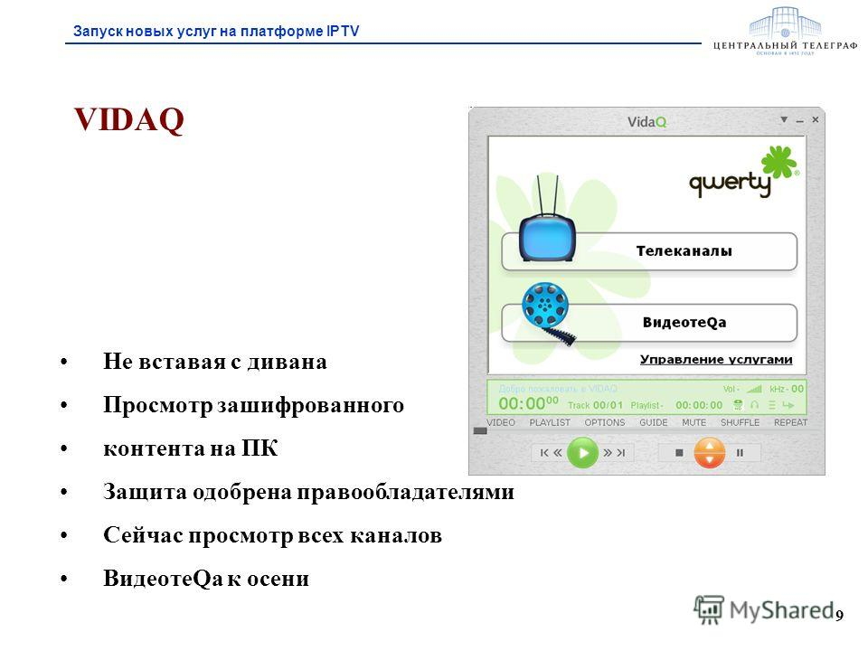 9 VIDAQ Не вставая с дивана Просмотр зашифрованного контента на ПК Защита одобрена правообладателями Сейчас просмотр всех каналов ВидеотеQа к осени Запуск новых услуг на платформе IPTV
