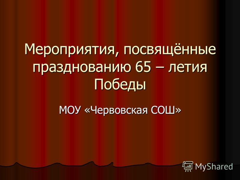 Мероприятия, посвящённые празднованию 65 – летия Победы МОУ «Червовская СОШ»