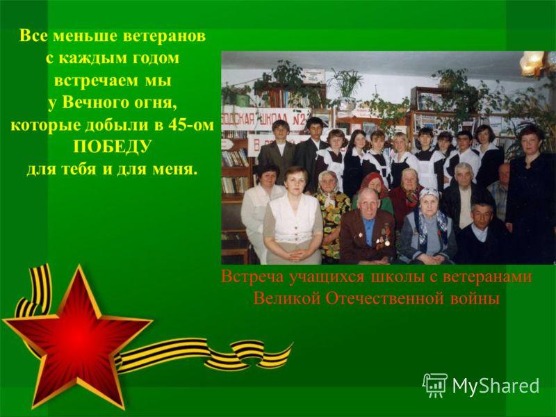 Встреча учащихся школы с ветеранами Великой Отечественной войны Все меньше ветеранов с каждым годом встречаем мы у Вечного огня, которые добыли в 45-ом ПОБЕДУ для тебя и для меня.