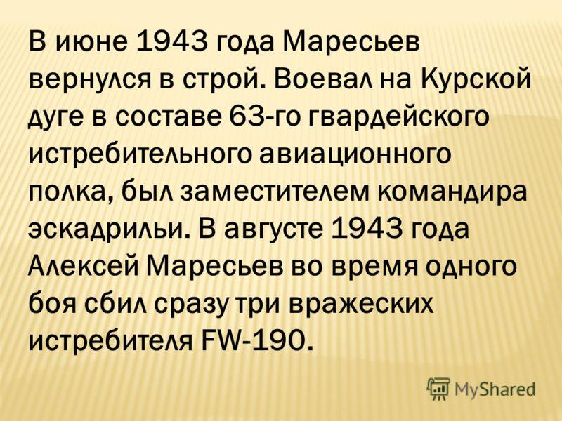 В июне 1943 года Маресьев вернулся в строй. Воевал на Курской дуге в составе 63-го гвардейского истребительного авиационного полка, был заместителем командира эскадрильи. В августе 1943 года Алексей Маресьев во время одного боя сбил сразу три вражеск